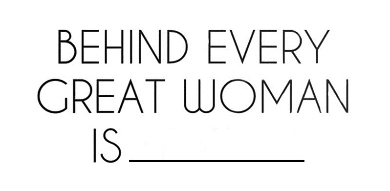 Behind Every Great Woman…